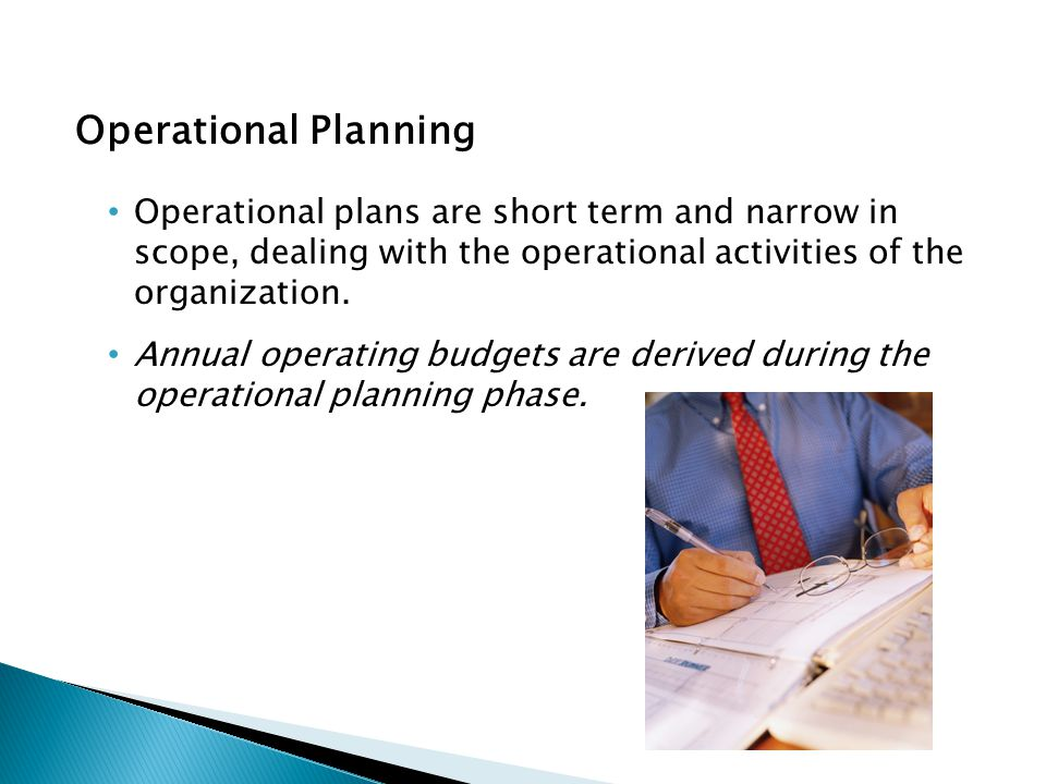 Operational Planning Operational plans are short term and narrow in scope, dealing with the operational activities of the organization.