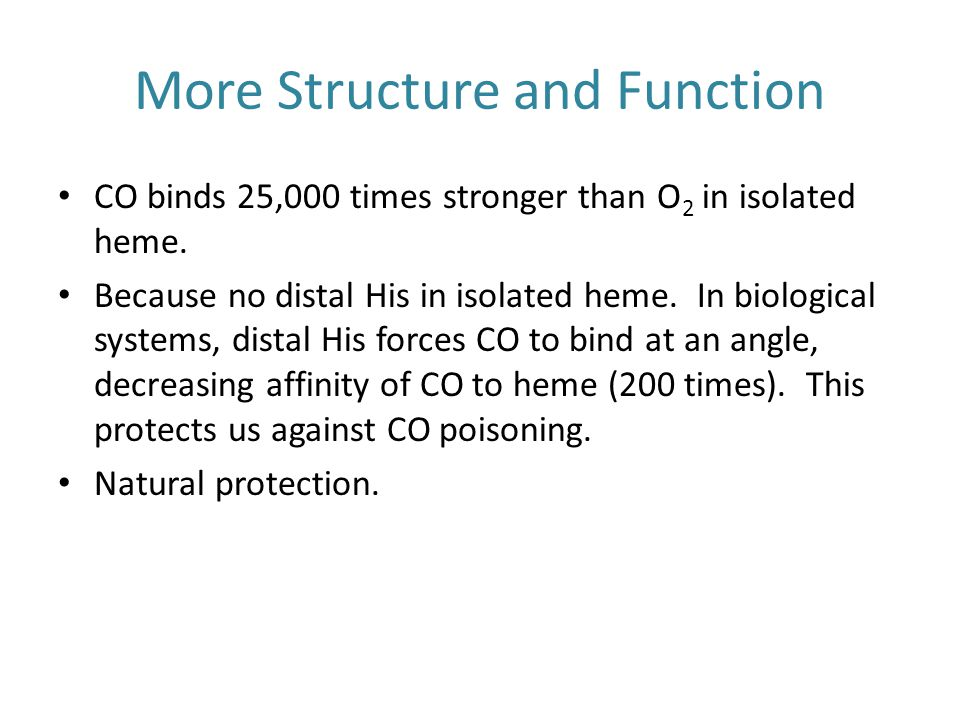 More Structure and Function CO binds 25,000 times stronger than O 2 in isolated heme.