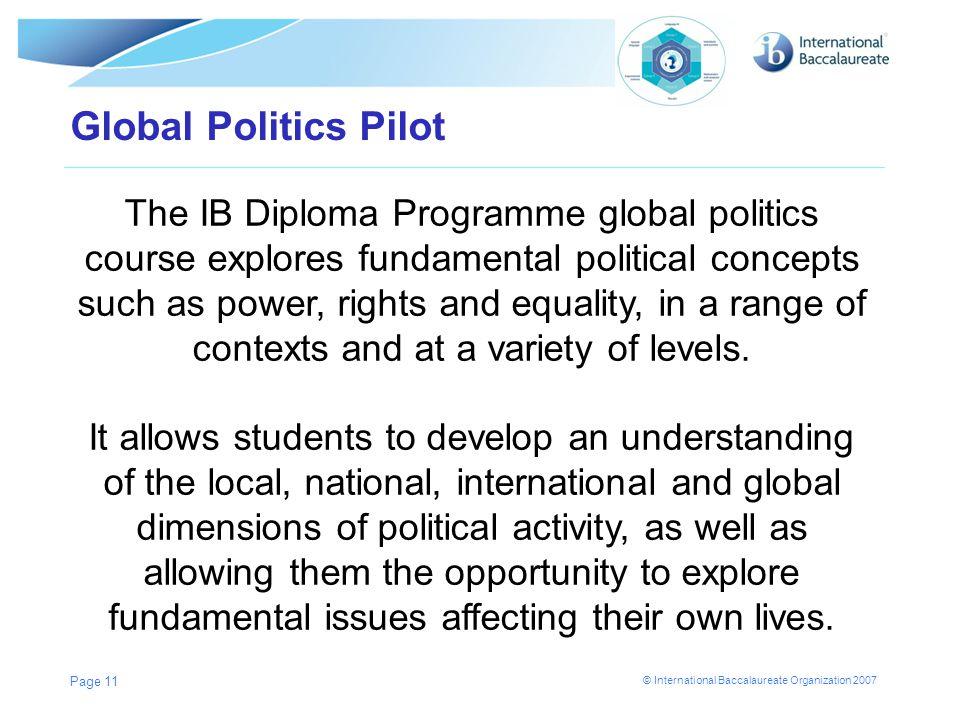 © International Baccalaureate Organization 2007 Global Politics Pilot Page 11 The IB Diploma Programme global politics course explores fundamental pol