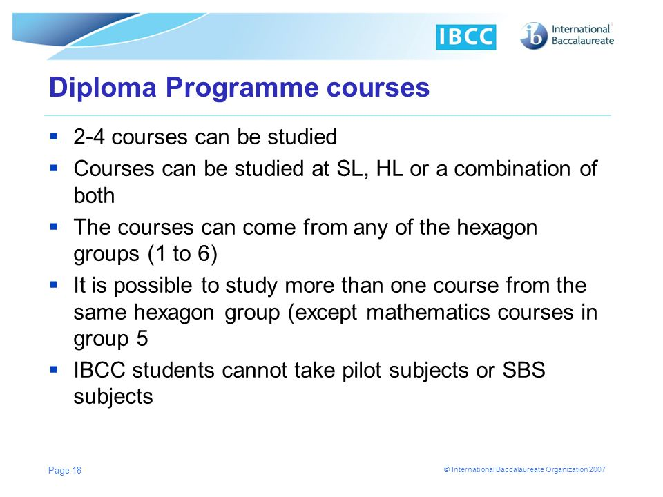 © International Baccalaureate Organization 2007 Diploma Programme courses 2-4 courses can be studied Courses can be studied at SL, HL or a combination