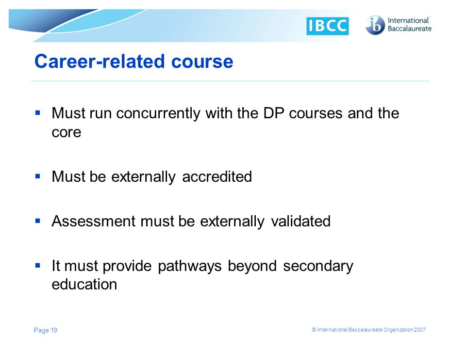 © International Baccalaureate Organization 2007 Career-related course Must run concurrently with the DP courses and the core Must be externally accred