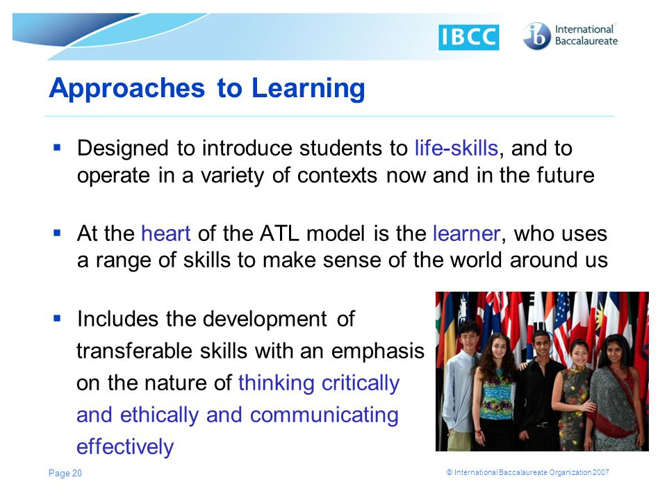 © International Baccalaureate Organization 2007 Approaches to Learning Designed to introduce students to life-skills, and to operate in a variety of c