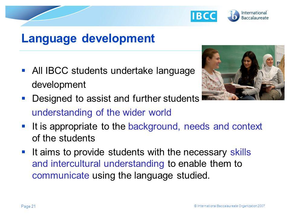 © International Baccalaureate Organization 2007 Language development All IBCC students undertake language development Designed to assist and further s