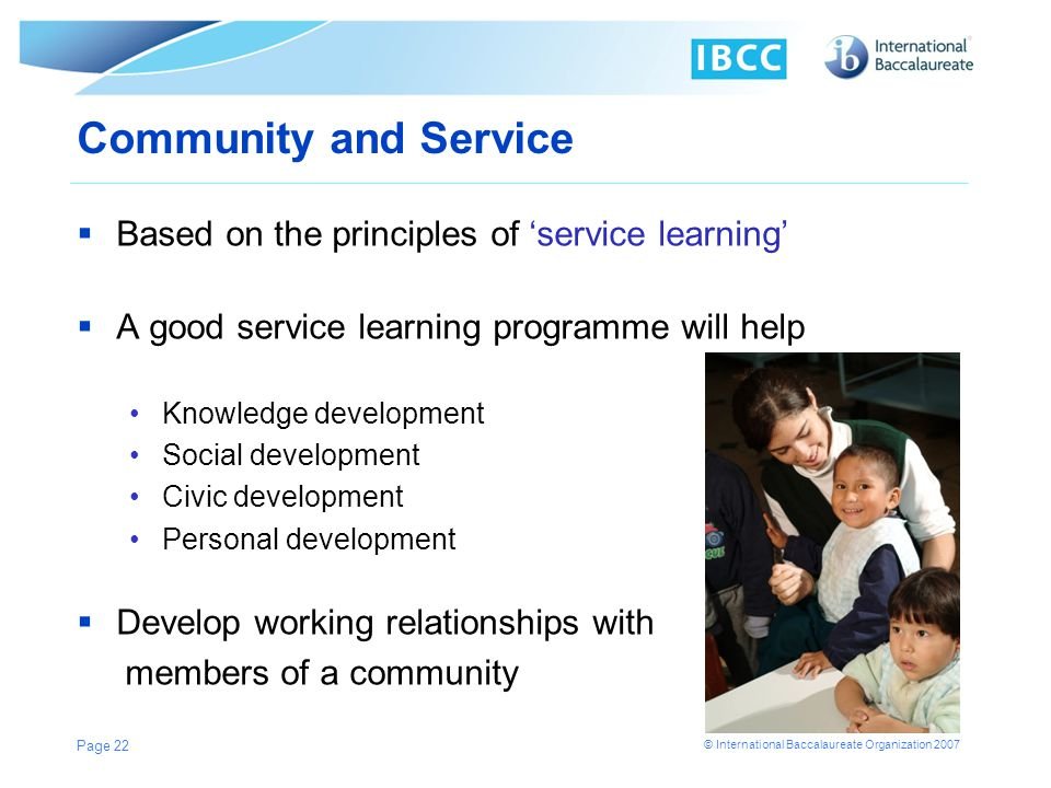 © International Baccalaureate Organization 2007 Based on the principles of service learning A good service learning programme will help Knowledge deve