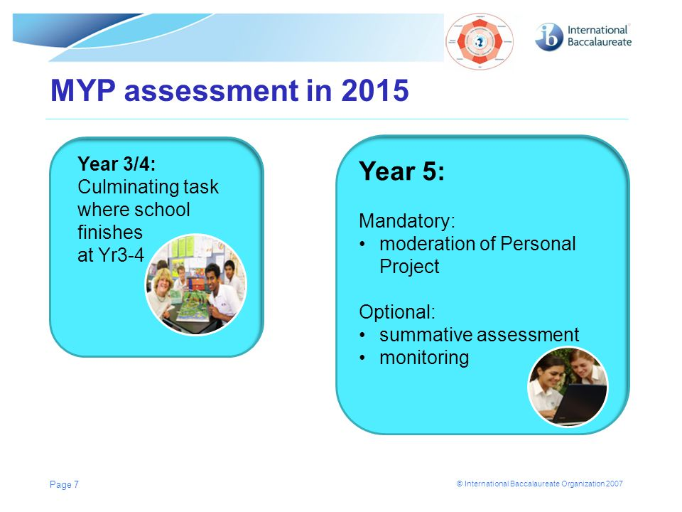 © International Baccalaureate Organization 2007 MYP assessment in 2015 Page 7 Year 3/4: Culminating task where school finishes at Yr3-4 Year 5: Mandat