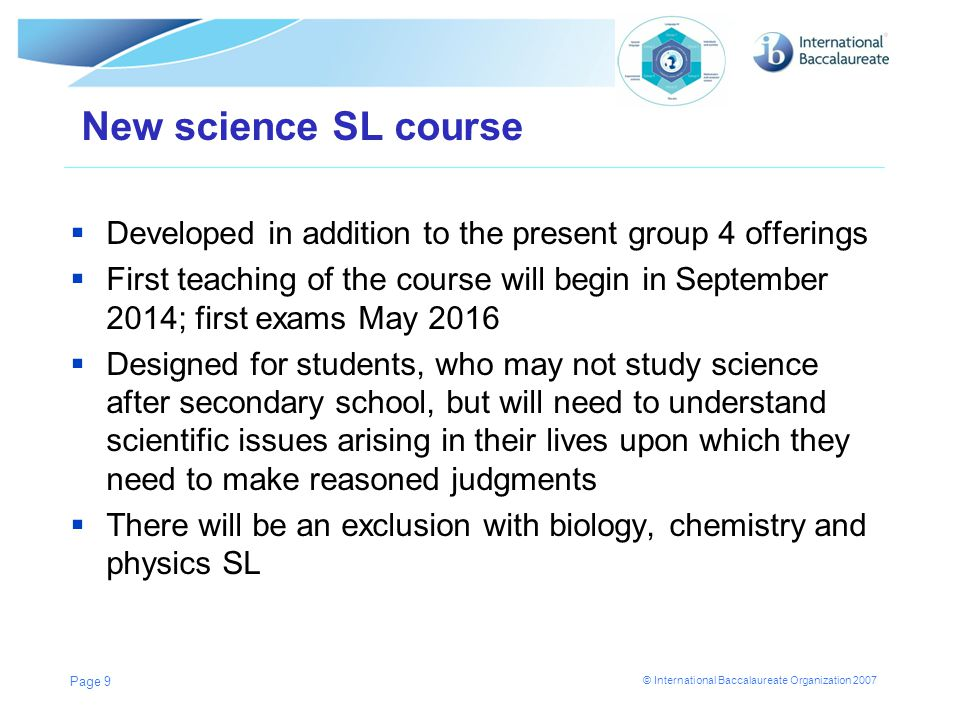 © International Baccalaureate Organization 2007 New science SL course Developed in addition to the present group 4 offerings First teaching of the cou