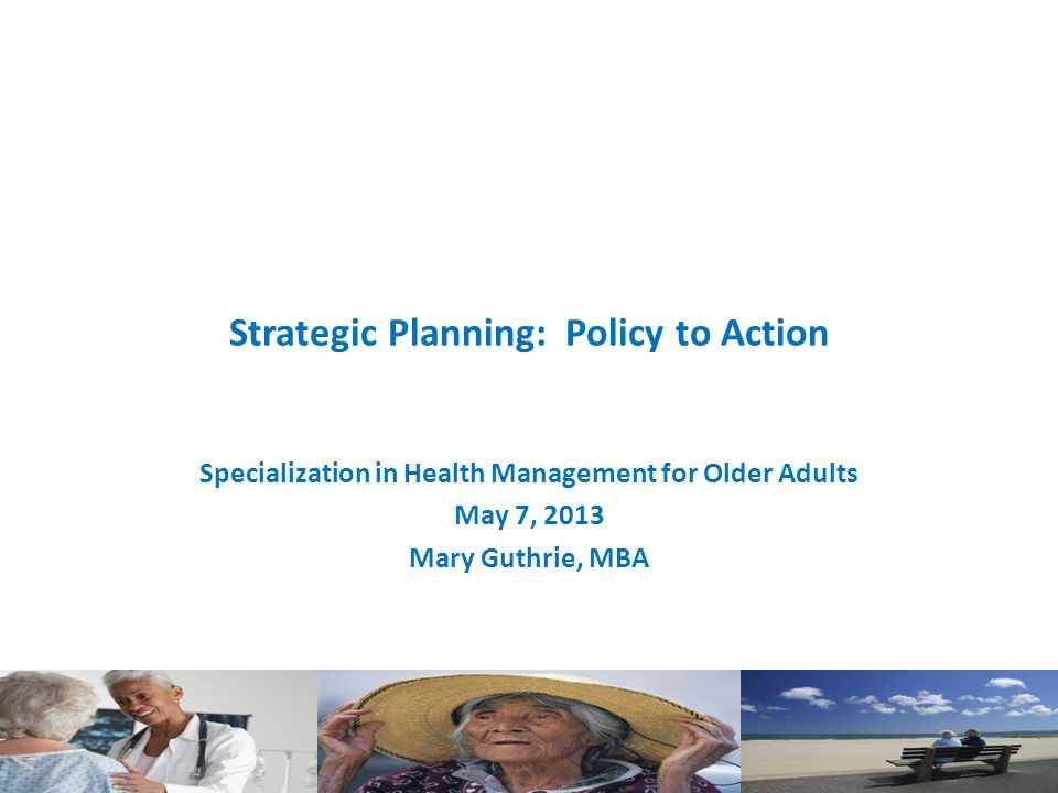 Strategic Planning: Policy to Action Specialization in Health Management for Older Adults May 7, 2013 Mary Guthrie, MBA