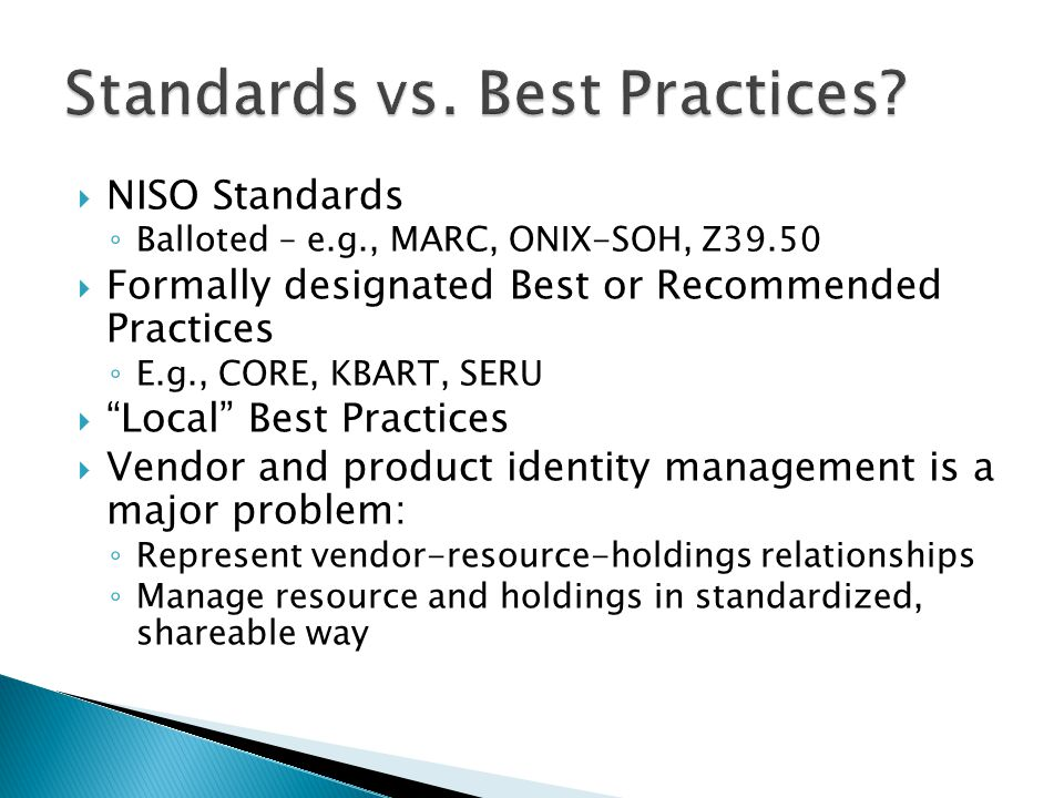 NISO Standards Balloted – e.g., MARC, ONIX-SOH, Z39.50 Formally designated Best or Recommended Practices E.g., CORE, KBART, SERU Local Best Practices