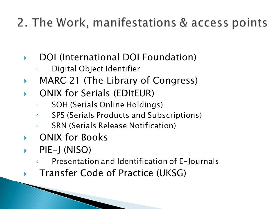 DOI (International DOI Foundation) Digital Object Identifier MARC 21 (The Library of Congress) ONIX for Serials (EDItEUR) SOH (Serials Online Holdings