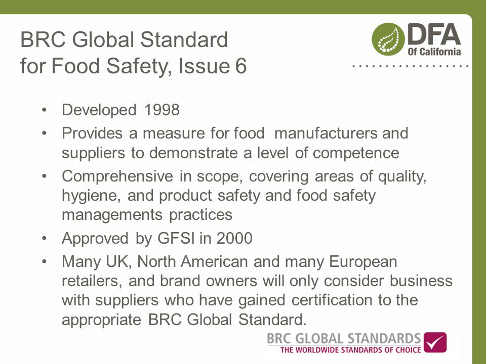 BRC Global Standard for Food Safety, Issue 6 Developed 1998 Provides a measure for food manufacturers and suppliers to demonstrate a level of competen