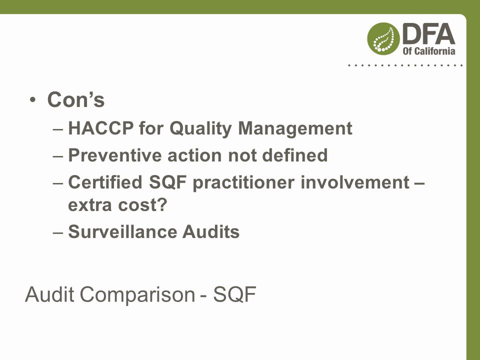 Audit Comparison - SQF Cons –HACCP for Quality Management –Preventive action not defined –Certified SQF practitioner involvement – extra cost? –Survei