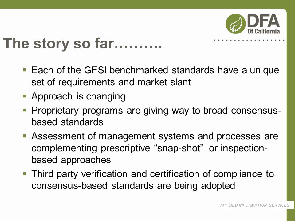 The story so far………. APPLIED INFORMATION SERVICES Each of the GFSI benchmarked standards have a unique set of requirements and market slant Approach i