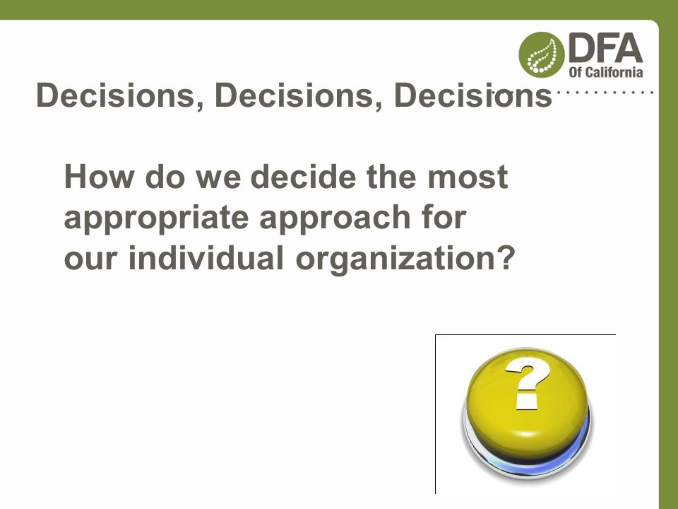 Decisions, Decisions, Decisions How do we decide the most appropriate approach for our individual organization?