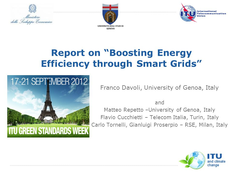 International Telecommunication Union Report on Boosting Energy Efficiency through Smart Grids Franco Davoli, University of Genoa, Italy and Matteo Repetto –University of Genoa, Italy Flavio Cucchietti – Telecom Italia, Turin, Italy Carlo Tornelli, Gianluigi Proserpio – RSE, Milan, Italy