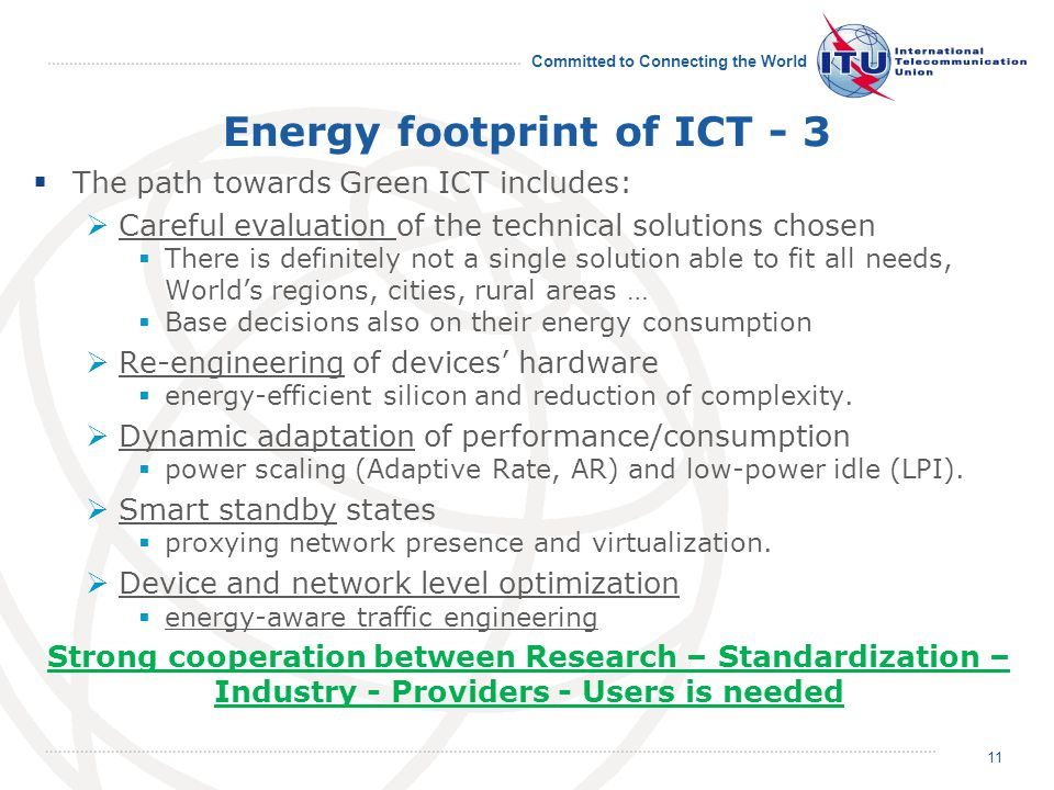 Committed to Connecting the World Energy footprint of ICT - 3 The path towards Green ICT includes: Careful evaluation of the technical solutions chosen There is definitely not a single solution able to fit all needs, Worlds regions, cities, rural areas … Base decisions also on their energy consumption Re-engineering of devices hardware energy-efficient silicon and reduction of complexity.