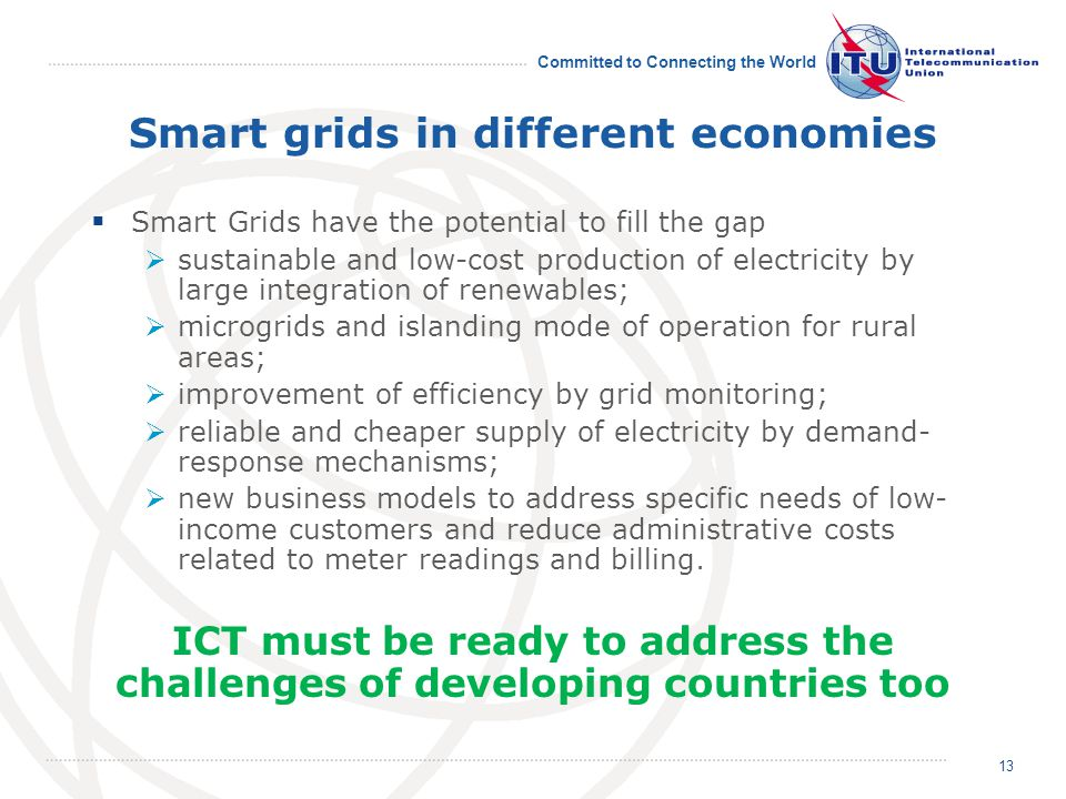 Committed to Connecting the World Smart grids in different economies Smart Grids have the potential to fill the gap sustainable and low-cost production of electricity by large integration of renewables; microgrids and islanding mode of operation for rural areas; improvement of efficiency by grid monitoring; reliable and cheaper supply of electricity by demand- response mechanisms; new business models to address specific needs of low- income customers and reduce administrative costs related to meter readings and billing.