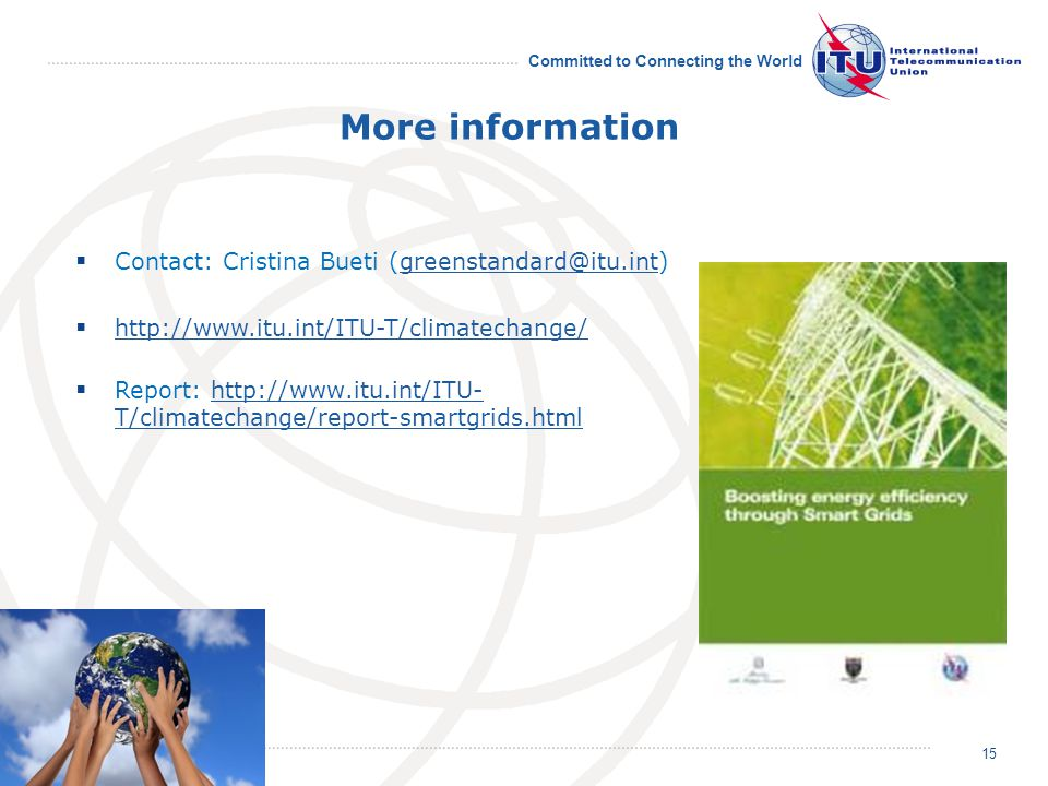 Committed to Connecting the World More information Contact: Cristina Bueti (greenstandard@itu.int)greenstandard@itu.int http://www.itu.int/ITU-T/clima