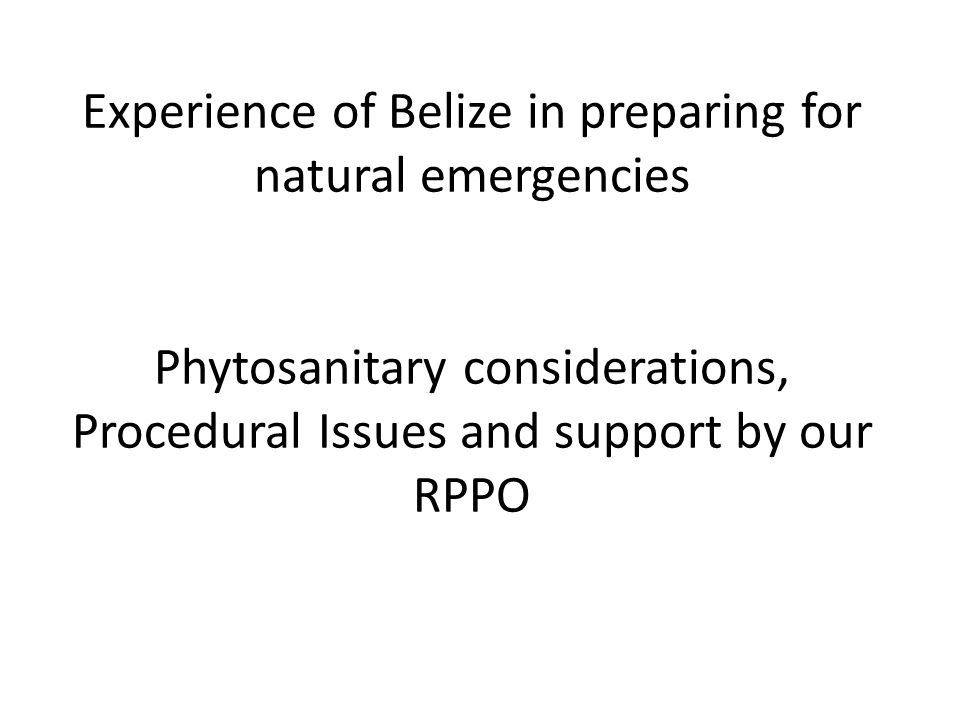 Experience of Belize in preparing for natural emergencies Phytosanitary considerations, Procedural Issues and support by our RPPO