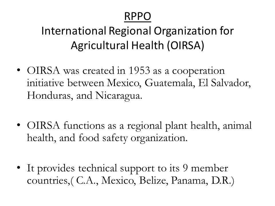 RPPO International Regional Organization for Agricultural Health (OIRSA) OIRSA was created in 1953 as a cooperation initiative between Mexico, Guatema
