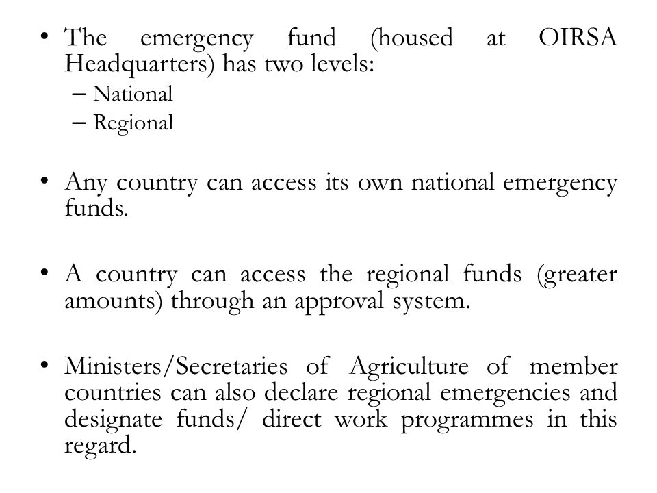 The emergency fund (housed at OIRSA Headquarters) has two levels: – National – Regional Any country can access its own national emergency funds. A cou