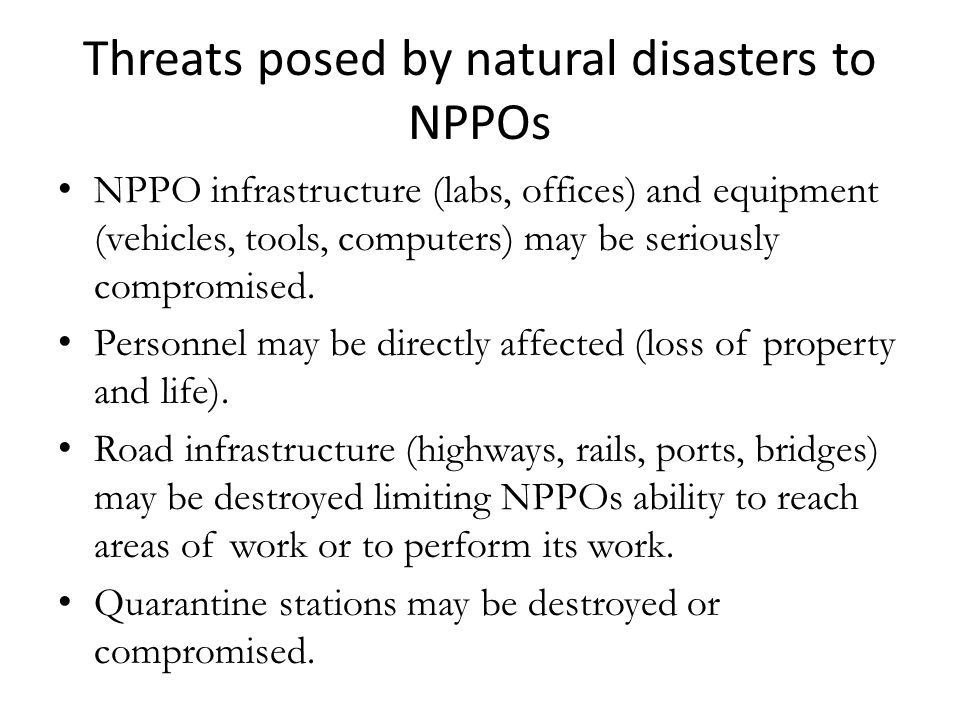 Threats posed by natural disasters to NPPOs NPPO infrastructure (labs, offices) and equipment (vehicles, tools, computers) may be seriously compromise