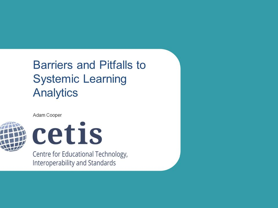 Barriers and Pitfalls to Systemic Learning Analytics Adam Cooper