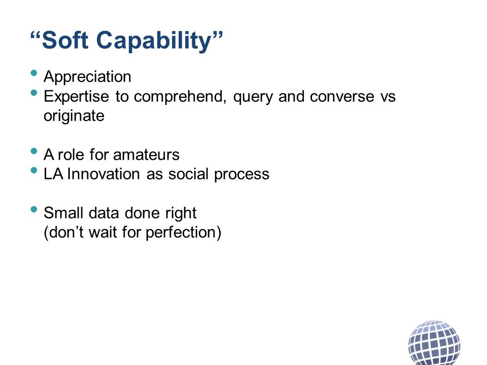 Soft Capability Appreciation Expertise to comprehend, query and converse vs originate A role for amateurs LA Innovation as social process Small data done right (dont wait for perfection)