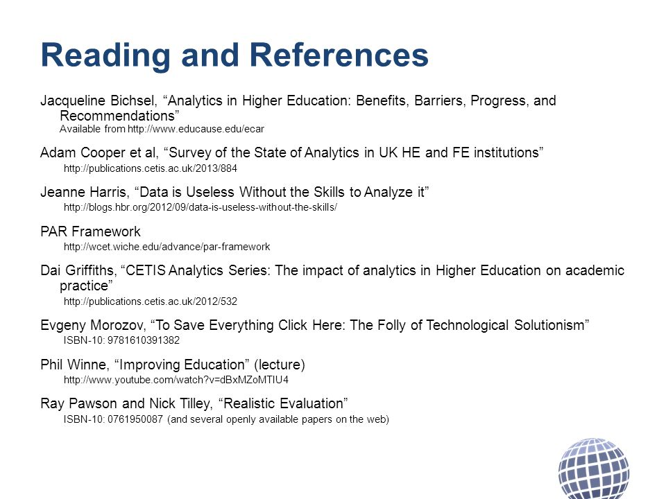 Reading and References Jacqueline Bichsel, Analytics in Higher Education: Benefits, Barriers, Progress, and Recommendations Available from http://www.educause.edu/ecar Adam Cooper et al, Survey of the State of Analytics in UK HE and FE institutions http://publications.cetis.ac.uk/2013/884 Jeanne Harris, Data is Useless Without the Skills to Analyze it http://blogs.hbr.org/2012/09/data-is-useless-without-the-skills/ PAR Framework http://wcet.wiche.edu/advance/par-framework Dai Griffiths, CETIS Analytics Series: The impact of analytics in Higher Education on academic practice http://publications.cetis.ac.uk/2012/532 Evgeny Morozov, To Save Everything Click Here: The Folly of Technological Solutionism ISBN-10: 9781610391382 Phil Winne, Improving Education (lecture) http://www.youtube.com/watch v=dBxMZoMTIU4 Ray Pawson and Nick Tilley, Realistic Evaluation ISBN-10: 0761950087 (and several openly available papers on the web)