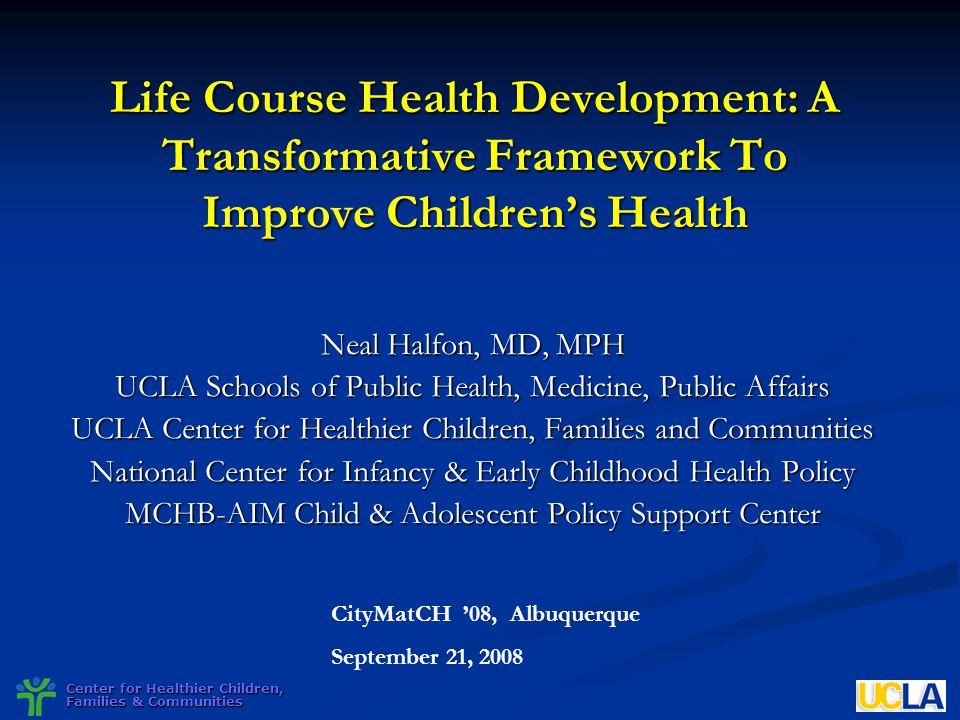 Center for Healthier Children, Families & Communities Life Course Health Development: A Transformative Framework To Improve Childrens Health Neal Half