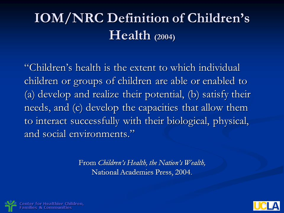 Center for Healthier Children, Families & Communities IOM/NRC Definition of Childrens Health (2004) Childrens health is the extent to which individual