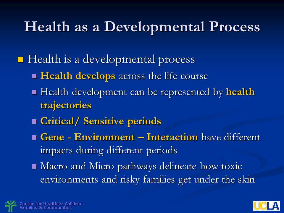 Center for Healthier Children, Families & Communities Health as a Developmental Process Health is a developmental process Health is a developmental pr