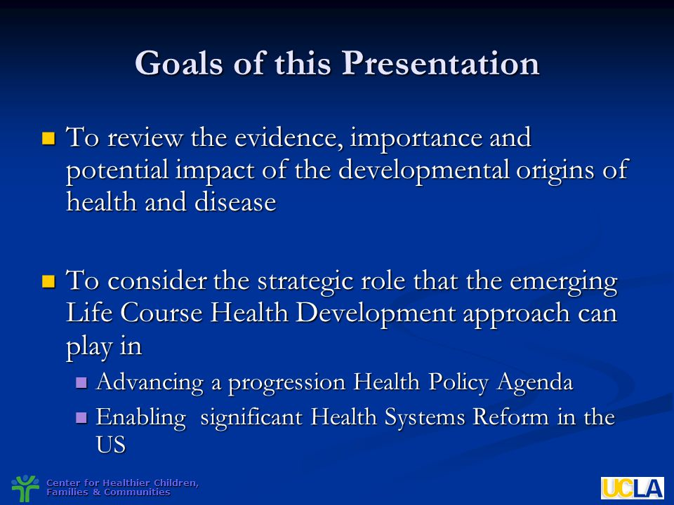Center for Healthier Children, Families & Communities Goals of this Presentation To review the evidence, importance and potential impact of the develo