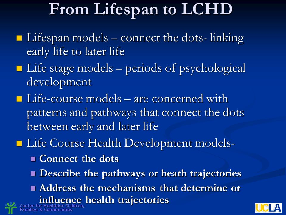 Center for Healthier Children, Families & Communities From Lifespan to LCHD Lifespan models – connect the dots- linking early life to later life Lifes