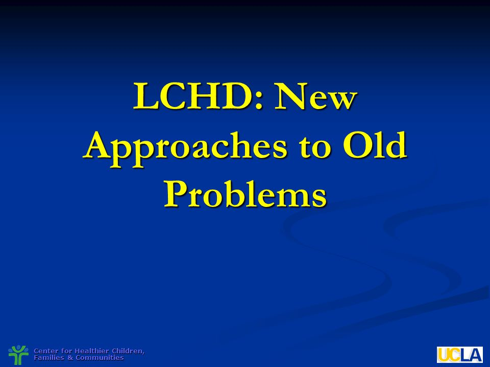 Center for Healthier Children, Families & Communities LCHD: New Approaches to Old Problems