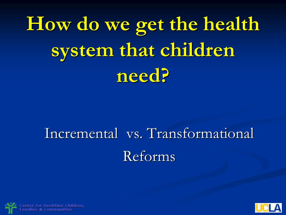 Center for Healthier Children, Families & Communities How do we get the health system that children need? Incremental vs. Transformational Reforms