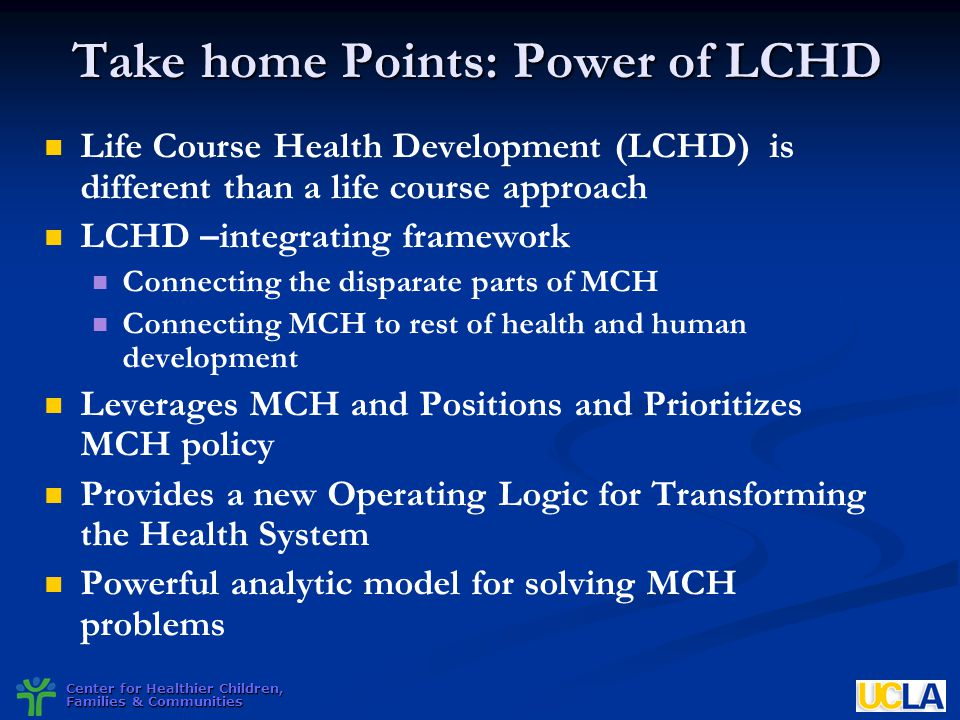 Center for Healthier Children, Families & Communities Take home Points: Power of LCHD Life Course Health Development (LCHD) is different than a life c