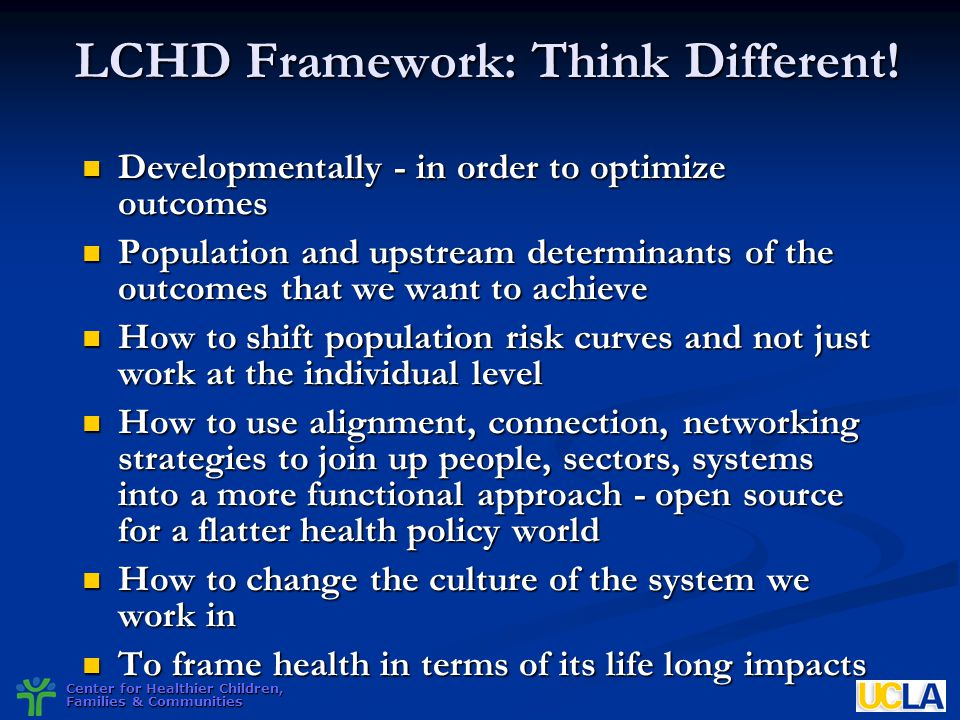 Center for Healthier Children, Families & Communities LCHD Framework: Think Different! Developmentally - in order to optimize outcomes Developmentally