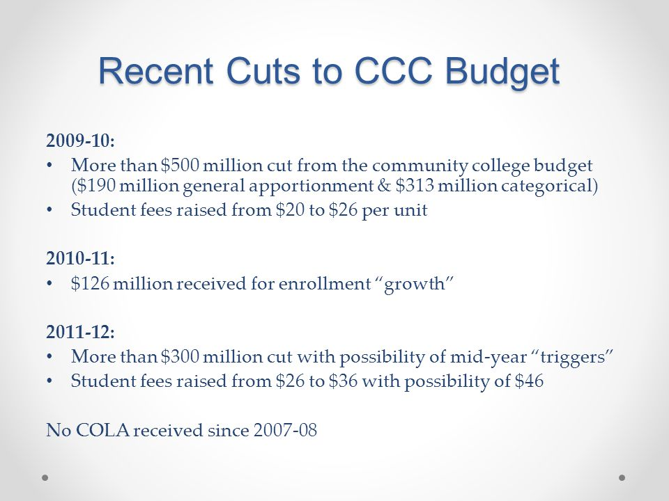 Recent Cuts to CCC Budget 2009-10: More than $500 million cut from the community college budget ($190 million general apportionment & $313 million categorical) Student fees raised from $20 to $26 per unit 2010-11: $126 million received for enrollment growth 2011-12: More than $300 million cut with possibility of mid-year triggers Student fees raised from $26 to $36 with possibility of $46 No COLA received since 2007-08