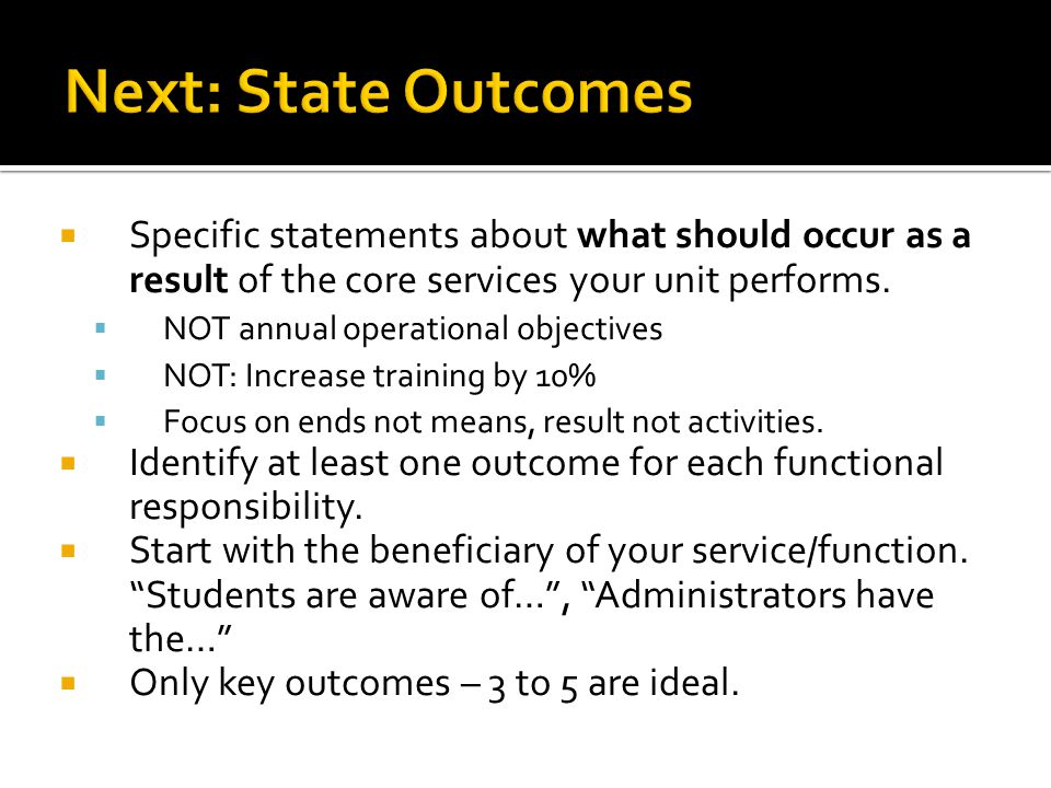 Specific statements about what should occur as a result of the core services your unit performs. NOT annual operational objectives NOT: Increase train