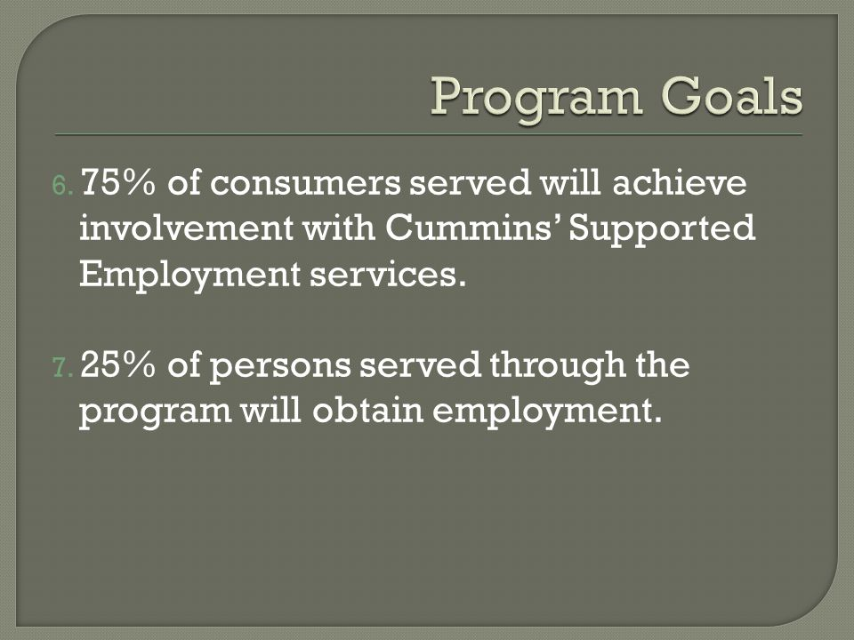 6. 75% of consumers served will achieve involvement with Cummins Supported Employment services.