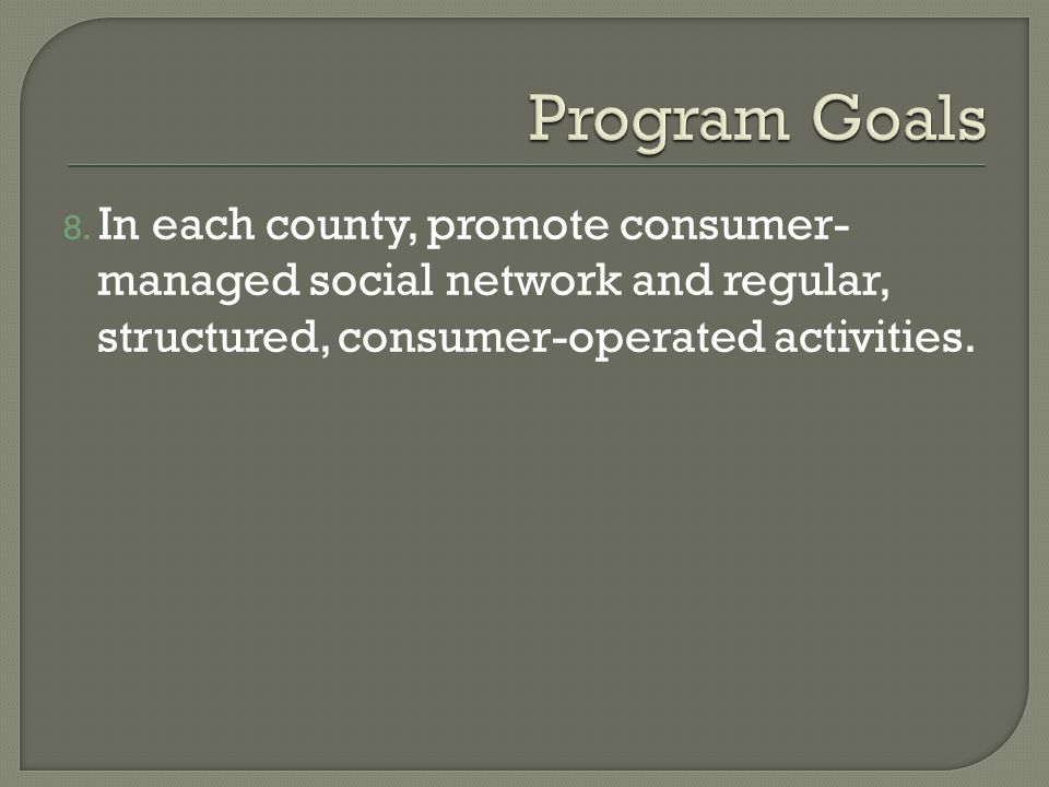 8. In each county, promote consumer- managed social network and regular, structured, consumer-operated activities.