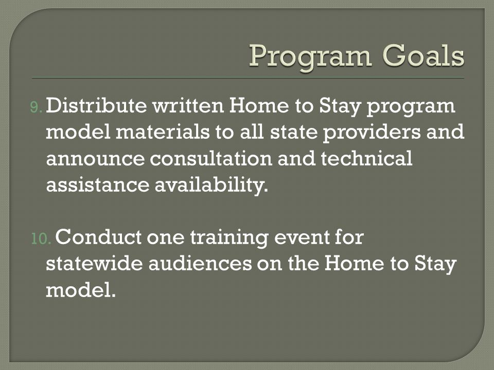 9. Distribute written Home to Stay program model materials to all state providers and announce consultation and technical assistance availability. 10.