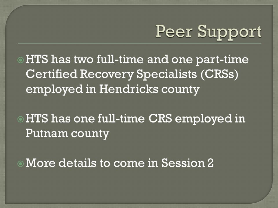 HTS has two full-time and one part-time Certified Recovery Specialists (CRSs) employed in Hendricks county HTS has one full-time CRS employed in Putnam county More details to come in Session 2