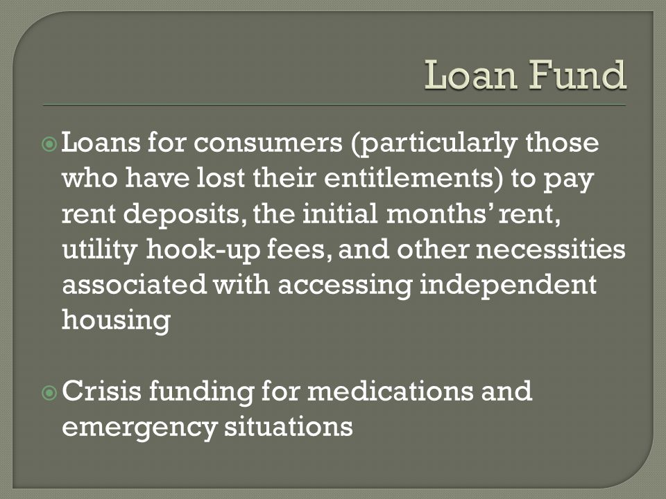 Loans for consumers (particularly those who have lost their entitlements) to pay rent deposits, the initial months rent, utility hook-up fees, and other necessities associated with accessing independent housing Crisis funding for medications and emergency situations