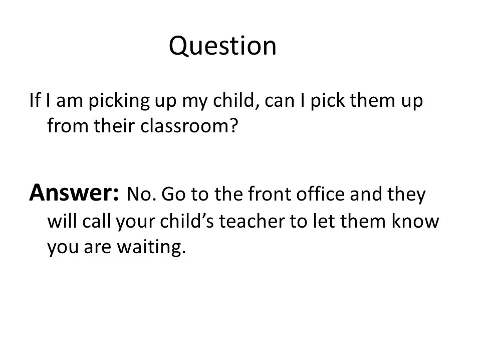 Question If I am picking up my child, can I pick them up from their classroom.