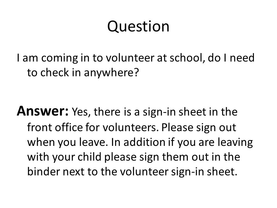 Question I am coming in to volunteer at school, do I need to check in anywhere.