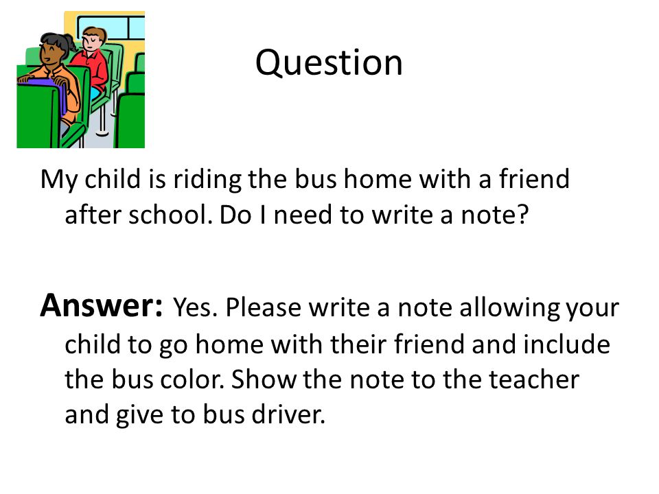 Question My child is riding the bus home with a friend after school. Do I need to write a note? Answer: Yes. Please write a note allowing your child t