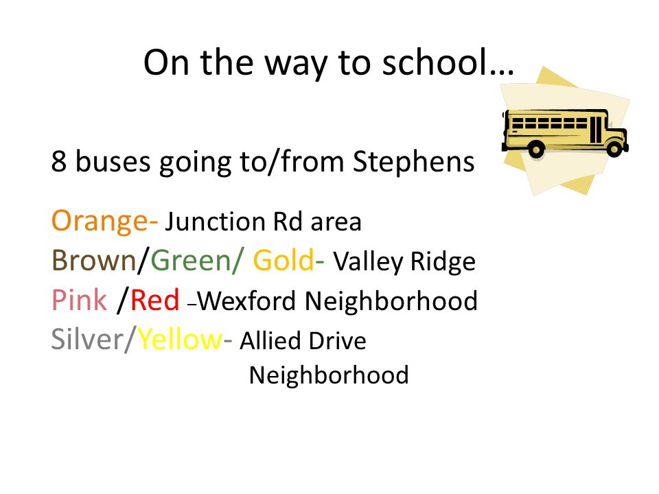 On the way to school… 8 buses going to/from Stephens Orange- Junction Rd area Brown/Green/ Gold- Valley Ridge Pink/Red – Wexford Neighborhood Silver/Y