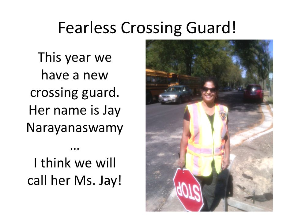 Fearless Crossing Guard! This year we have a new crossing guard. Her name is Jay Narayanaswamy … I think we will call her Ms. Jay!
