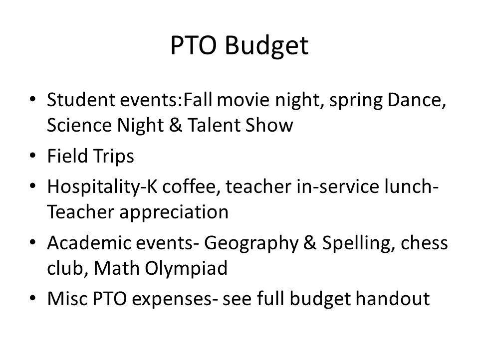 PTO Budget Student events:Fall movie night, spring Dance, Science Night & Talent Show Field Trips Hospitality-K coffee, teacher in-service lunch- Teacher appreciation Academic events- Geography & Spelling, chess club, Math Olympiad Misc PTO expenses- see full budget handout